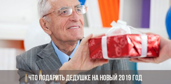 Что подарить дедушке на Новый 2019 год