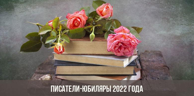 Писатели-юбиляры 2022 года